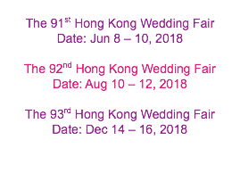 The 91st Hong Kong Wedding Fair Date: Jun 8 – 10, 2018 The 92nd Hong Kong Wedding Fair Date: Aug 10 – 12, 2018 The 93rd Hong Kong Wedding Fair Date: Dec 14 – 16, 2018